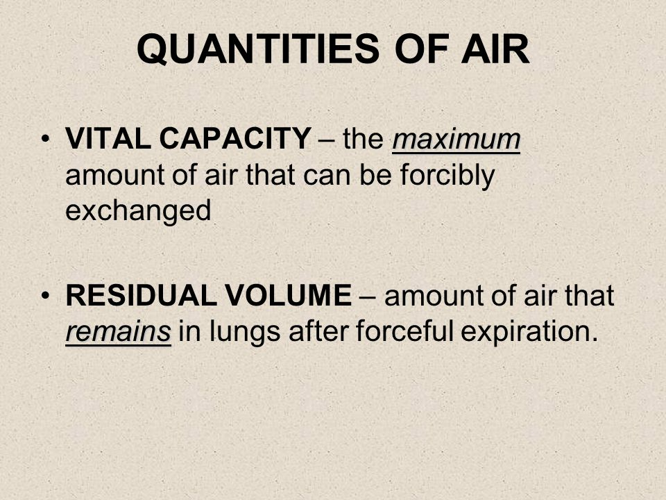 QUANTITIES OF AIR normalTIDAL VOLUME – amount air exchanged with each normal breath inhaledINSPIRATORY RESERVE – additional air that can be inhaled over and above the tidal volume exhaledEXPIRATORY RESERVE – extra air that can be forcibly exhaled in excess of the tidal volume