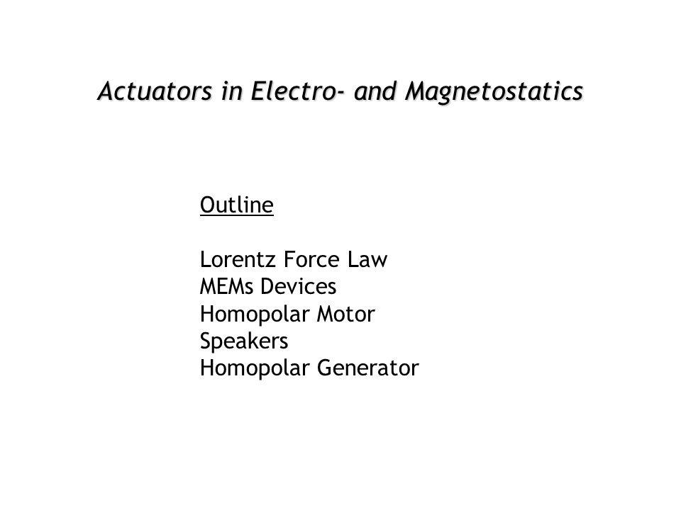 Actuators in Electro- and Magnetostatics Outline Lorentz Force Law MEMs Devices Homopolar Motor Speakers Homopolar Generator