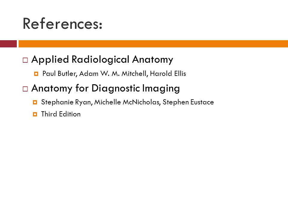 References:  Applied Radiological Anatomy  Paul Butler, Adam W. M. Mitchell, Harold Ellis  Anatomy for Diagnostic Imaging  Stephanie Ryan, Michell