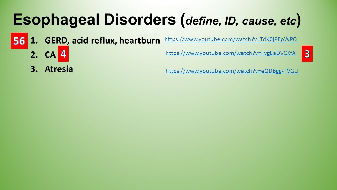 Esophageal Disorders ( define, ID, cause, etc ) 1.GERD, acid reflux, heartburn 2.CA 3.Atresia https://www.youtube.com/watch?v=eQDBgg-TVGU https://www.youtube.com/watch?v=TdK0jRFpWPQ https://www.youtube.com/watch?v=FvgEaDVCKfA