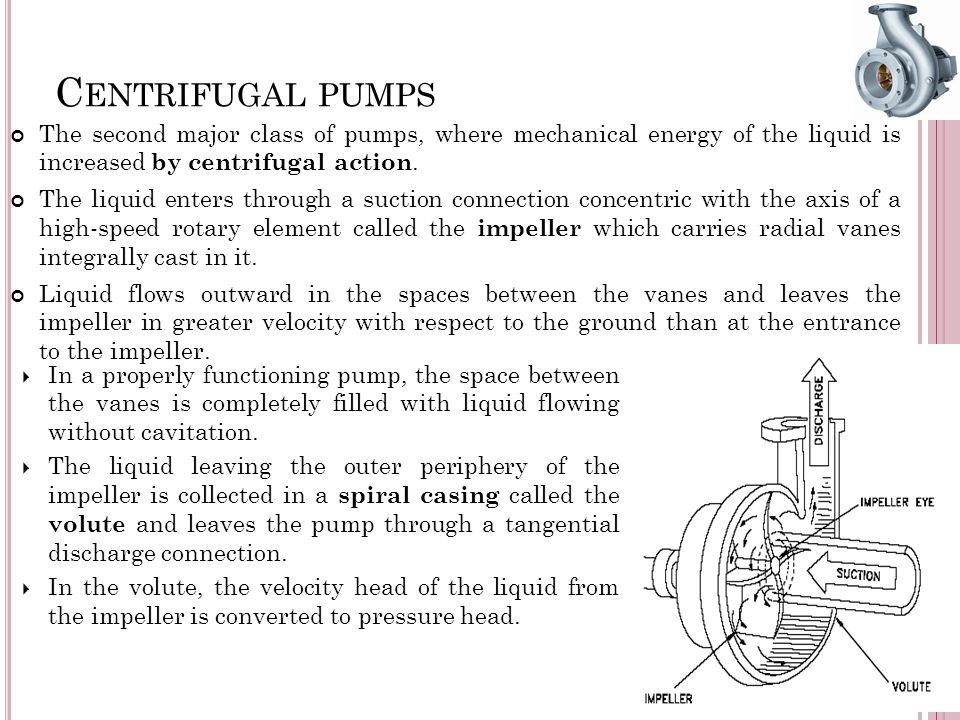 C ENTRIFUGAL PUMPS The second major class of pumps, where mechanical energy of the liquid is increased by centrifugal action. The liquid enters throug