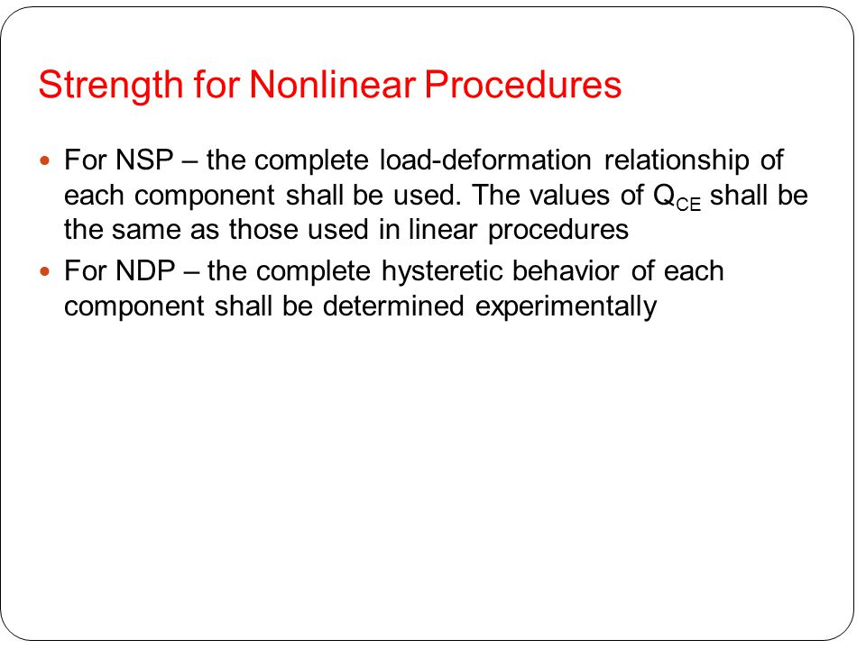 Strength for Nonlinear Procedures For NSP – the complete load-deformation relationship of each component shall be used. The values of Q CE shall be th