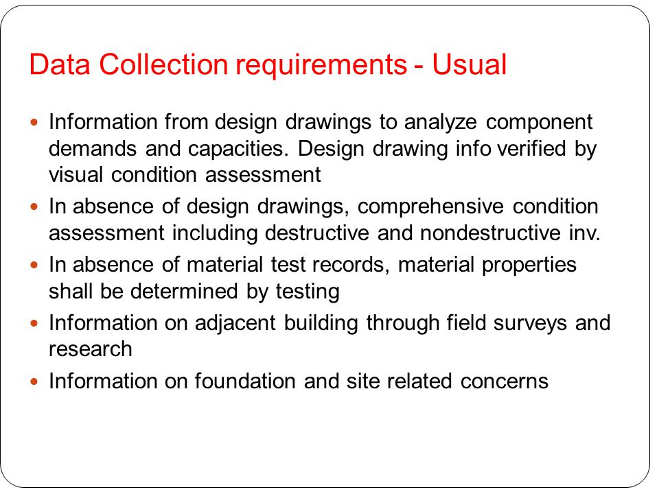 Data Collection requirements - Usual Information from design drawings to analyze component demands and capacities. Design drawing info verified by vis