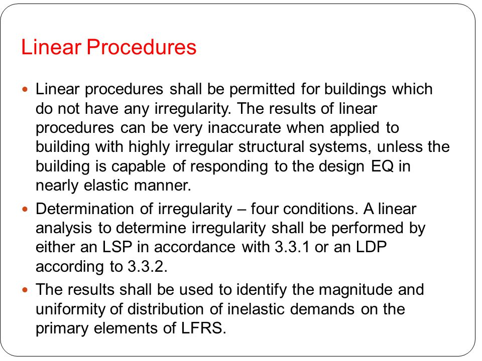 Linear Procedures Linear procedures shall be permitted for buildings which do not have any irregularity. The results of linear procedures can be very
