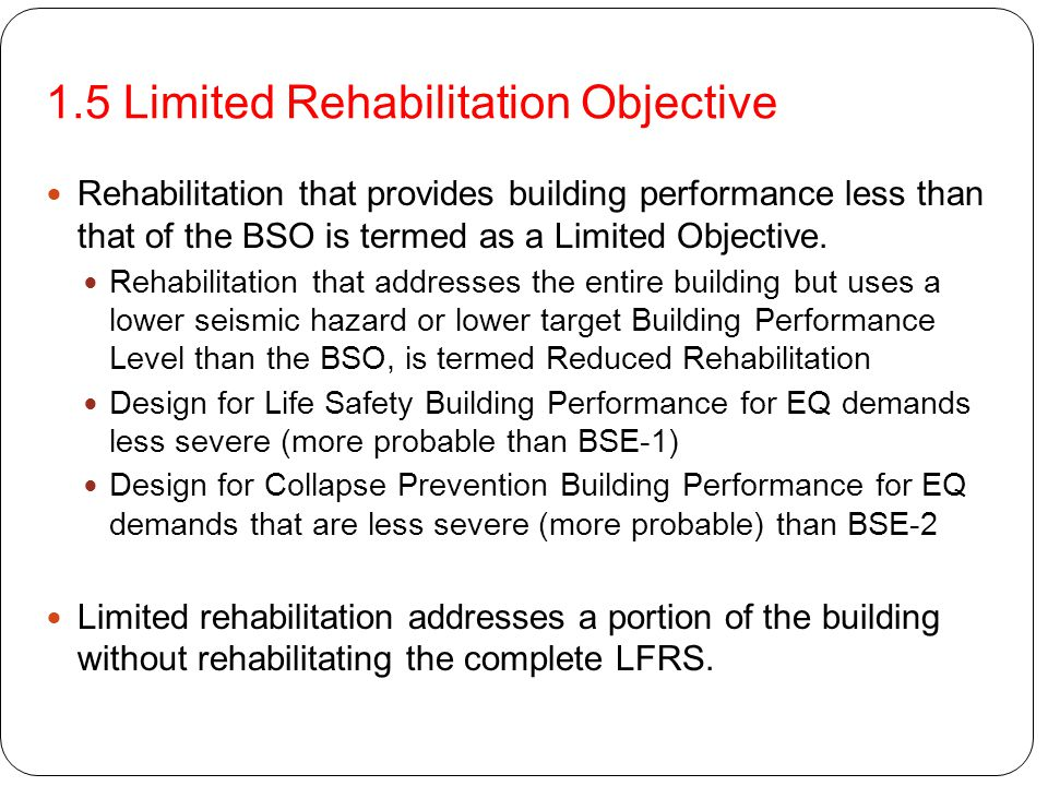 1.5 Limited Rehabilitation Objective Rehabilitation that provides building performance less than that of the BSO is termed as a Limited Objective. Reh