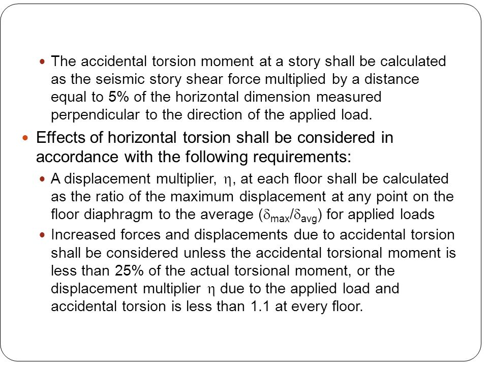The accidental torsion moment at a story shall be calculated as the seismic story shear force multiplied by a distance equal to 5% of the horizontal d