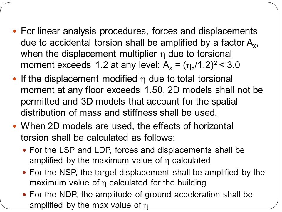 For linear analysis procedures, forces and displacements due to accidental torsion shall be amplified by a factor A x, when the displacement multiplie