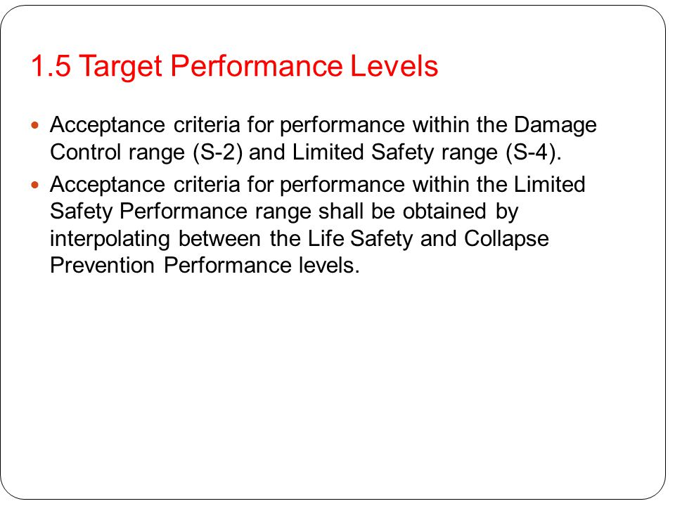1.5 Target Performance Levels Immediate Occupancy Structural Performance Level (S-1) shall be defined as the post EQ damage state that remains safe to occupy, essentially retains the pre-EQ design strength and stiffness Life Safety Performance Level (S-3) shall be defined as the post-EQ damage state that includes damage to structural components but retains a margin against onset of partial or total collapse Structural Performance Range S-2, Damage Control, shall be defined as the continuous range of damage states between the Life Safety (S-3) and Immediate Occupancy (S-1) level.