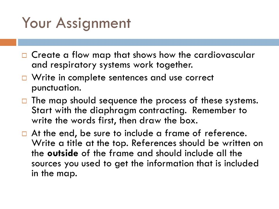 Your Assignment  Create a flow map that shows how the cardiovascular and respiratory systems work together.  Write in complete sentences and use cor