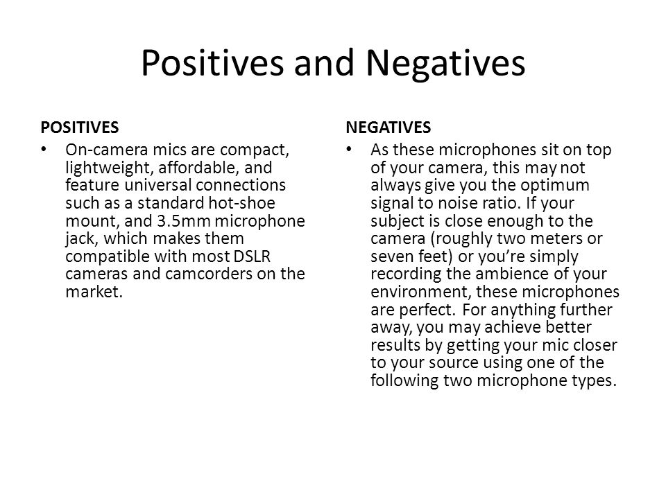 Positives and Negatives POSITIVES On-camera mics are compact, lightweight, affordable, and feature universal connections such as a standard hot-shoe m