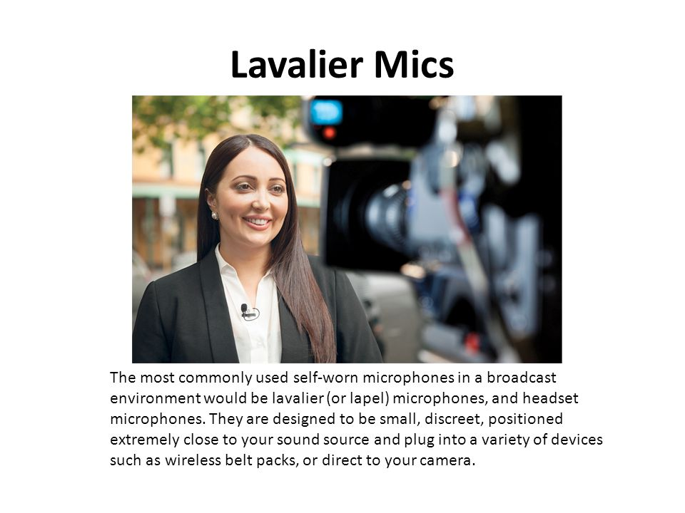 Lavalier Mics The most commonly used self-worn microphones in a broadcast environment would be lavalier (or lapel) microphones, and headset microphone