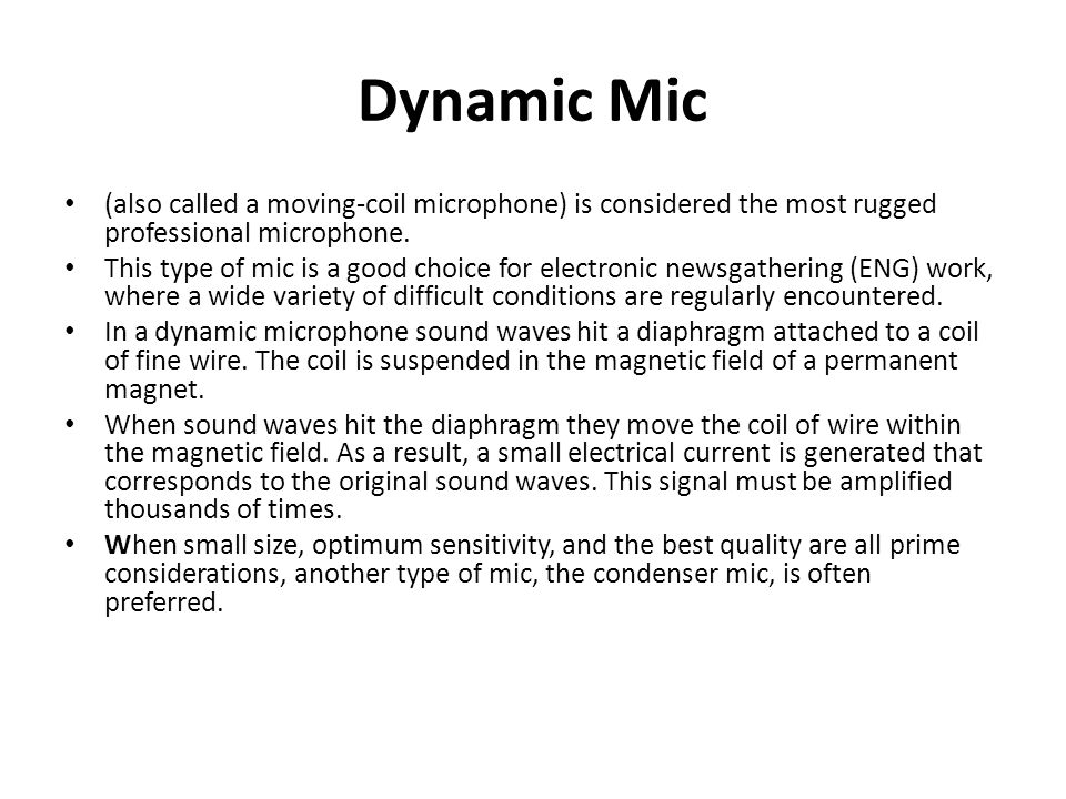 Dynamic Mic (also called a moving-coil microphone) is considered the most rugged professional microphone. This type of mic is a good choice for electr