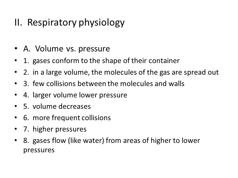 II. Respiratory physiology A. Volume vs. pressure 1. gases conform to the shape of their container 2. in a large volume, the molecules of the gas are