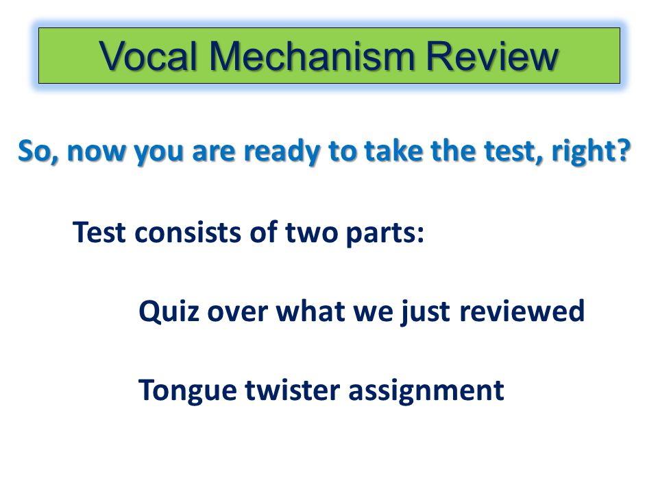 So, now you are ready to take the test, right? Test consists of two parts: Quiz over what we just reviewed Tongue twister assignment Vocal Mechanism R