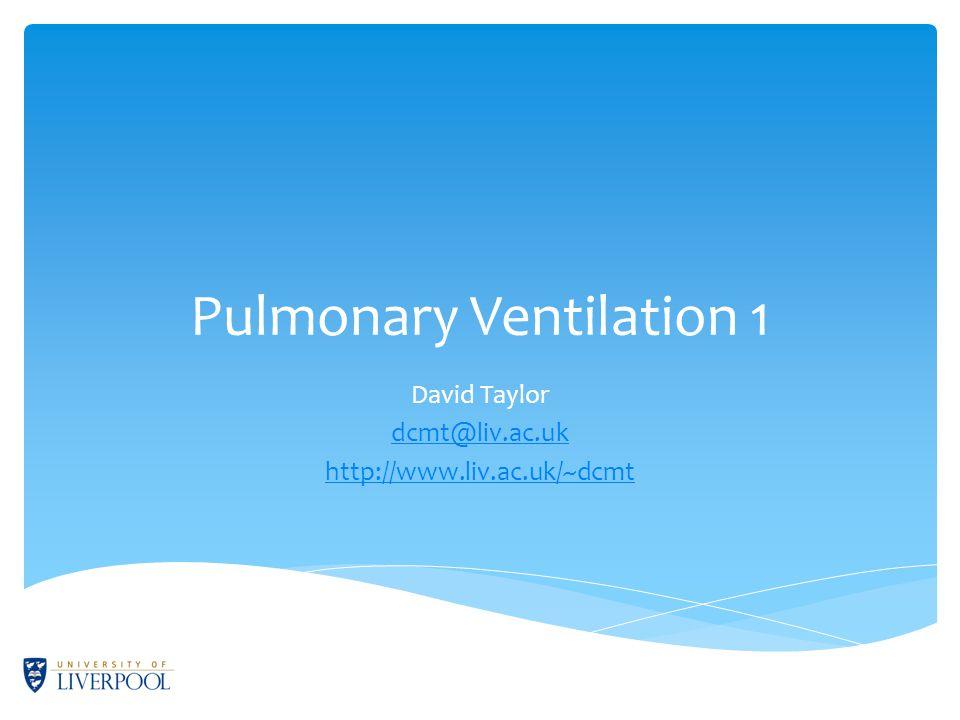 Pulmonary Ventilation 1 David Taylor dcmt@liv.ac.uk http://www.liv.ac.uk/~dcmt