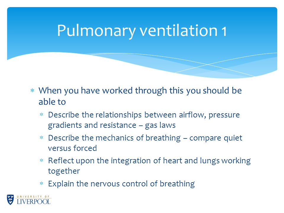  When you have worked through this you should be able to  Describe the relationships between airflow, pressure gradients and resistance – gas laws  Describe the mechanics of breathing – compare quiet versus forced  Reflect upon the integration of heart and lungs working together  Explain the nervous control of breathing Pulmonary ventilation 1