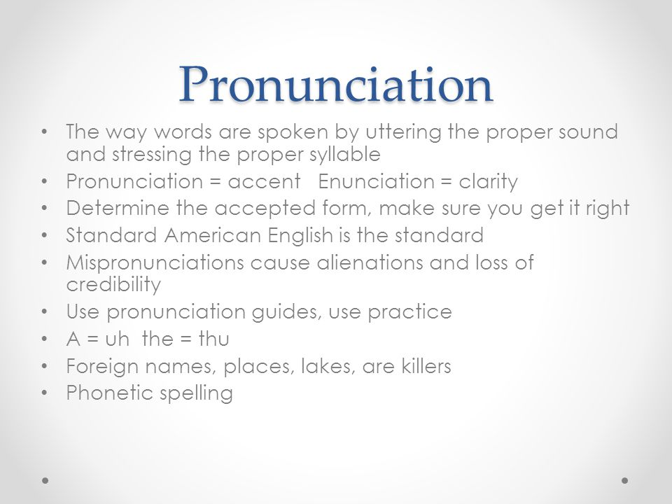 Pronunciation The way words are spoken by uttering the proper sound and stressing the proper syllable Pronunciation = accent Enunciation = clarity Det