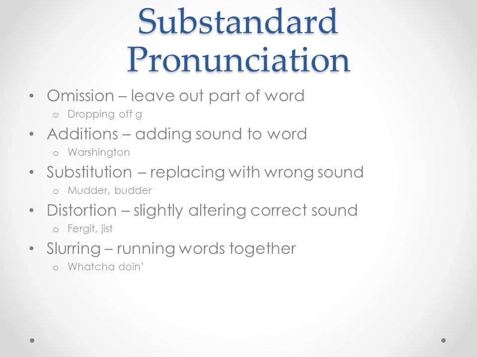 Substandard Pronunciation Omission – leave out part of word o Dropping off g Additions – adding sound to word o Warshington Substitution – replacing w
