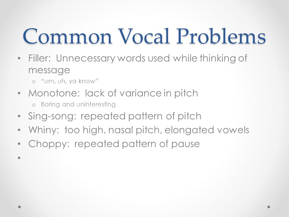 Common Vocal Problems Filler: Unnecessary words used while thinking of message o um, uh, ya know Monotone: lack of variance in pitch o Boring and uninteresting Sing-song: repeated pattern of pitch Whiny: too high, nasal pitch, elongated vowels Choppy: repeated pattern of pause