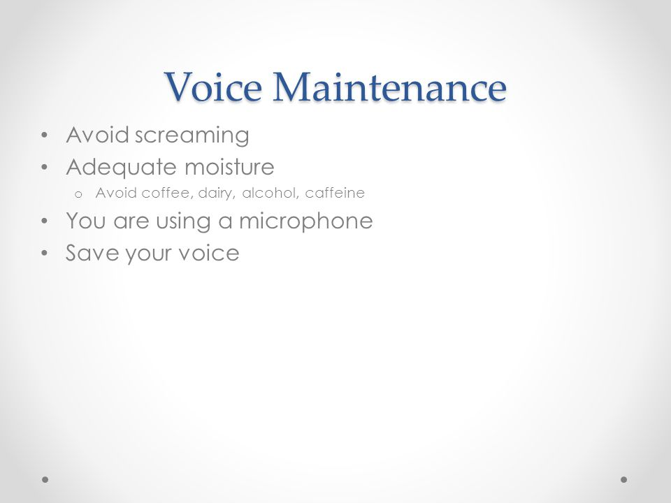 Voice Maintenance Avoid screaming Adequate moisture o Avoid coffee, dairy, alcohol, caffeine You are using a microphone Save your voice