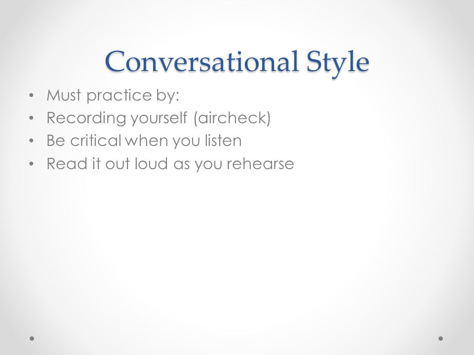Conversational Style Must practice by: Recording yourself (aircheck) Be critical when you listen Read it out loud as you rehearse