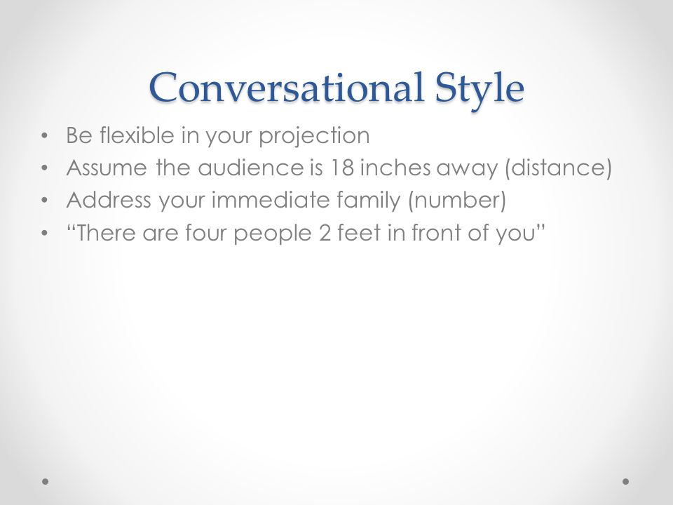 Conversational Style Be flexible in your projection Assume the audience is 18 inches away (distance) Address your immediate family (number) There are four people 2 feet in front of you