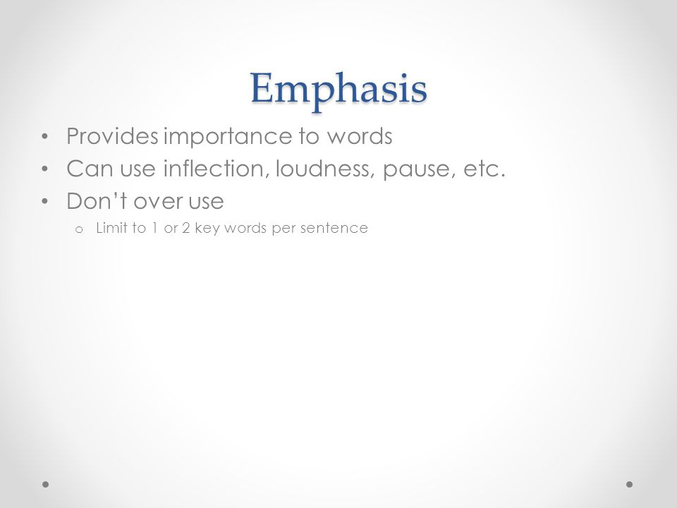 Emphasis Provides importance to words Can use inflection, loudness, pause, etc. Don't over use o Limit to 1 or 2 key words per sentence
