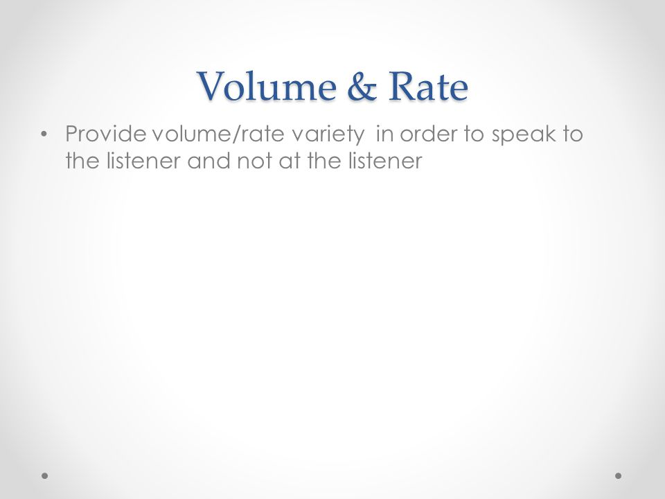 Volume & Rate Provide volume/rate variety in order to speak to the listener and not at the listener