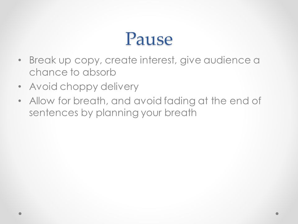 Pause Break up copy, create interest, give audience a chance to absorb Avoid choppy delivery Allow for breath, and avoid fading at the end of sentence