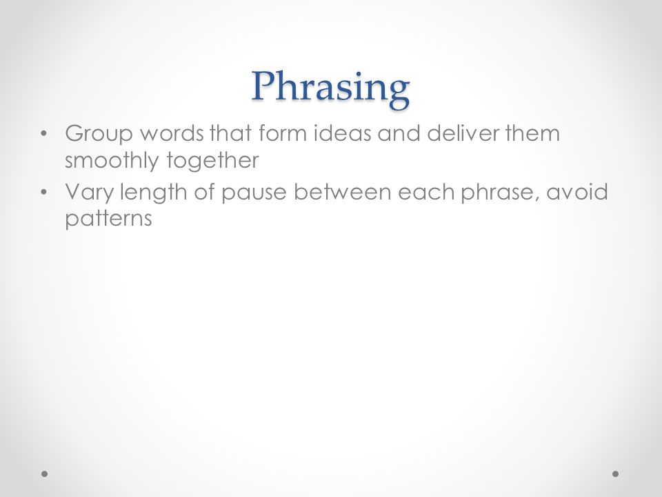 Phrasing Group words that form ideas and deliver them smoothly together Vary length of pause between each phrase, avoid patterns
