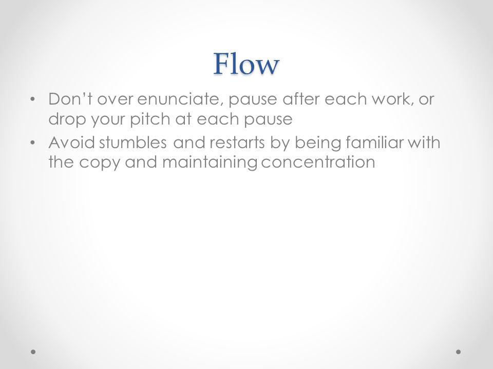 Flow Don't over enunciate, pause after each work, or drop your pitch at each pause Avoid stumbles and restarts by being familiar with the copy and maintaining concentration