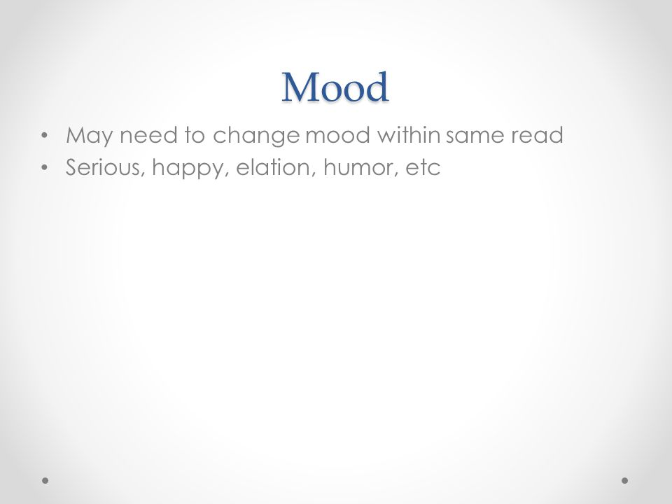 Mood May need to change mood within same read Serious, happy, elation, humor, etc