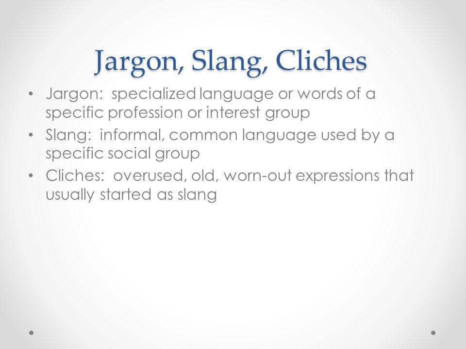 Jargon, Slang, Cliches Jargon: specialized language or words of a specific profession or interest group Slang: informal, common language used by a specific social group Cliches: overused, old, worn-out expressions that usually started as slang