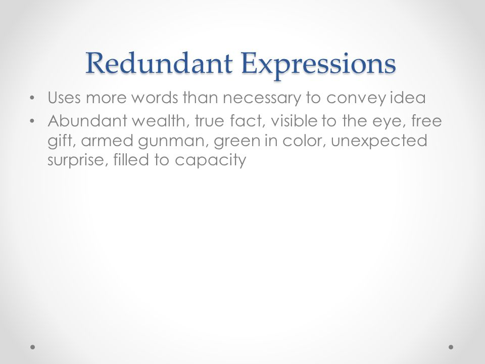 Redundant Expressions Uses more words than necessary to convey idea Abundant wealth, true fact, visible to the eye, free gift, armed gunman, green in color, unexpected surprise, filled to capacity