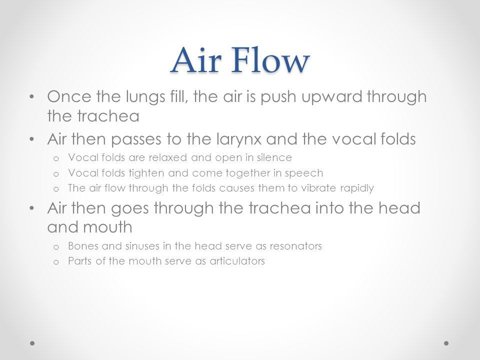 Air Flow Once the lungs fill, the air is push upward through the trachea Air then passes to the larynx and the vocal folds o Vocal folds are relaxed a