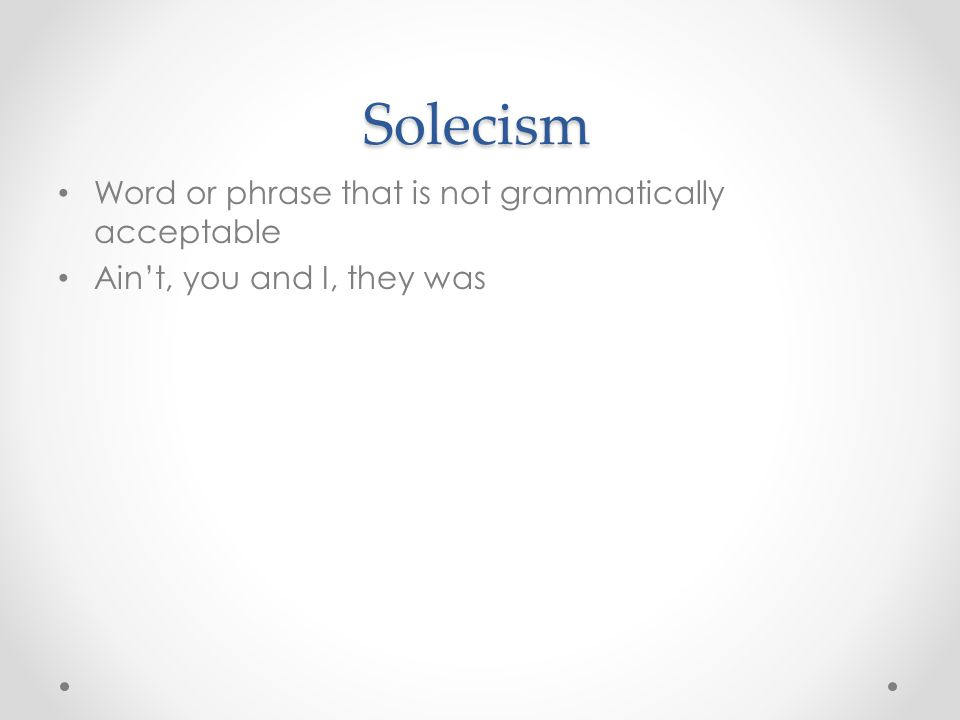 Solecism Word or phrase that is not grammatically acceptable Ain't, you and I, they was