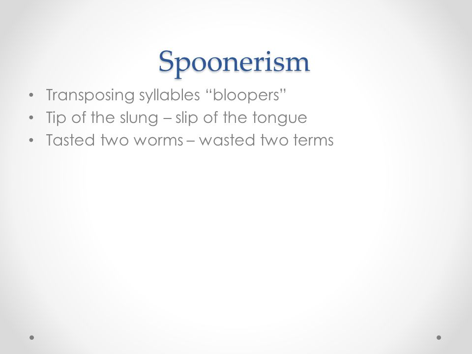 "Spoonerism Transposing syllables ""bloopers"" Tip of the slung – slip of the tongue Tasted two worms – wasted two terms"