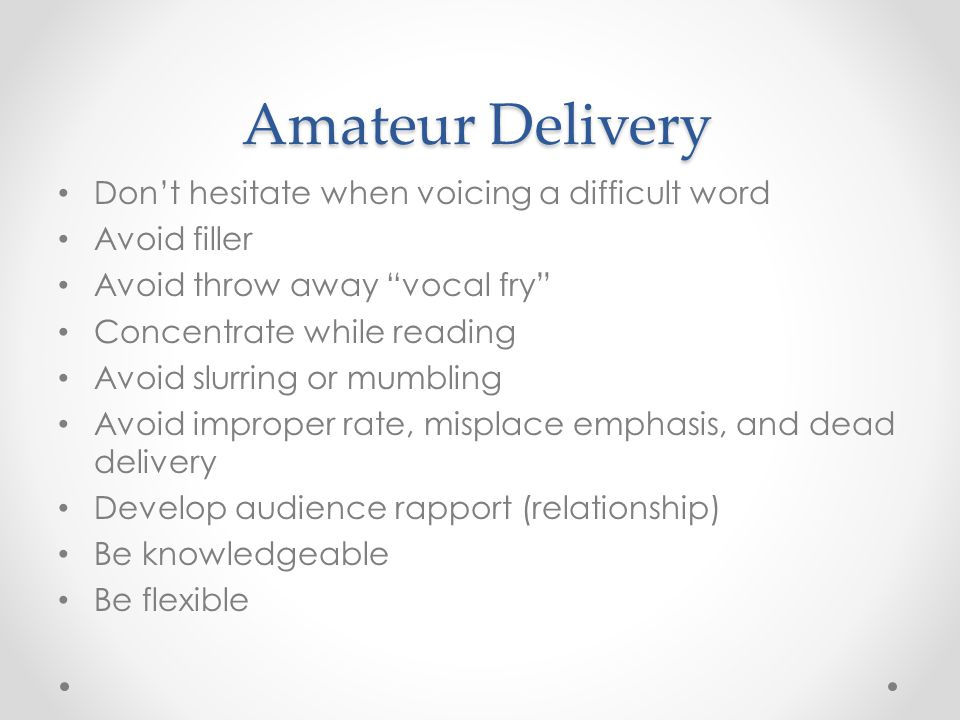 "Amateur Delivery Don't hesitate when voicing a difficult word Avoid filler Avoid throw away ""vocal fry"" Concentrate while reading Avoid slurring or mu"