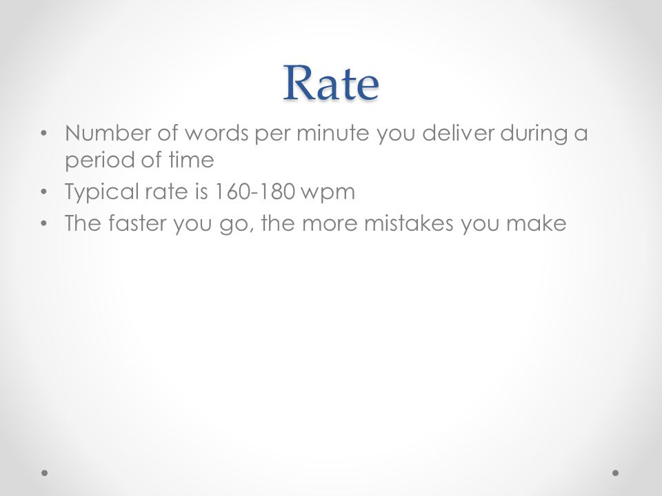 Rate Number of words per minute you deliver during a period of time Typical rate is 160-180 wpm The faster you go, the more mistakes you make