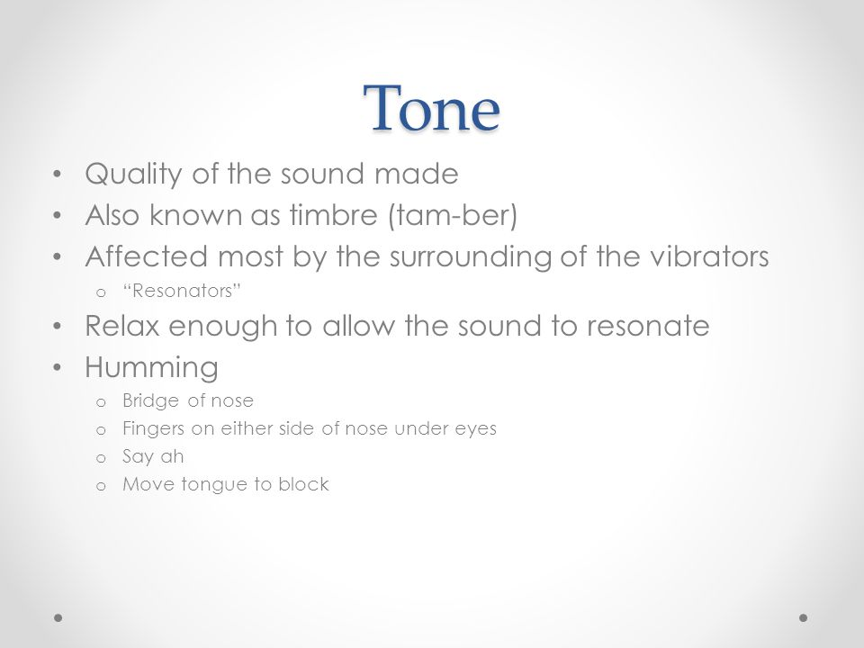 "Tone Quality of the sound made Also known as timbre (tam-ber) Affected most by the surrounding of the vibrators o ""Resonators"" Relax enough to allow t"