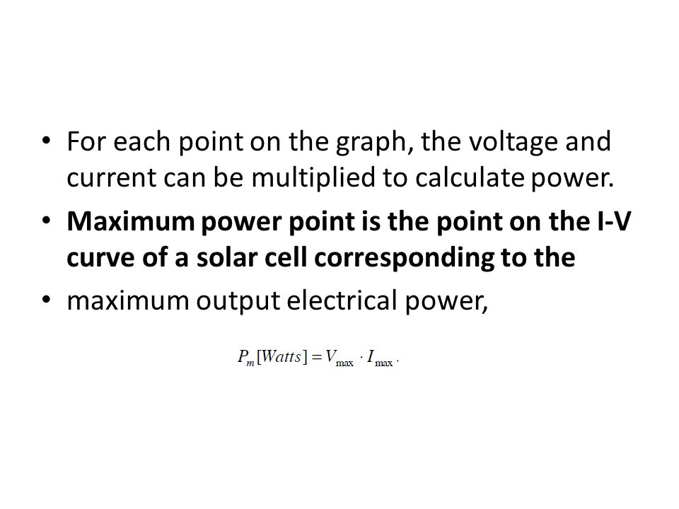 For each point on the graph, the voltage and current can be multiplied to calculate power. Maximum power point is the point on the I-V curve of a sola