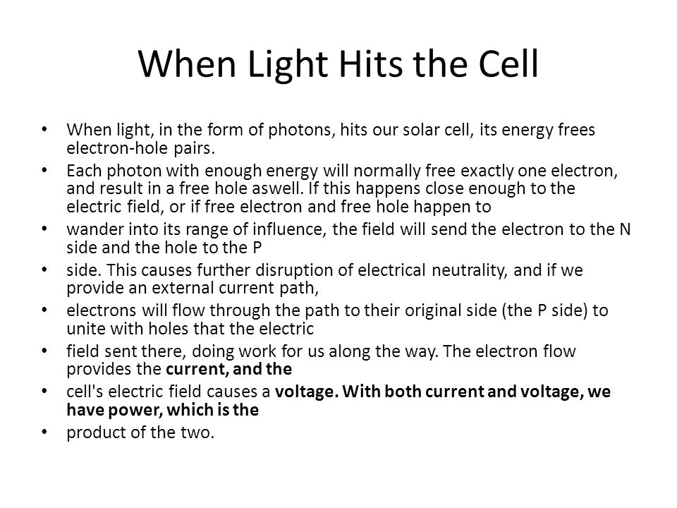 When Light Hits the Cell When light, in the form of photons, hits our solar cell, its energy frees electron-hole pairs. Each photon with enough energy
