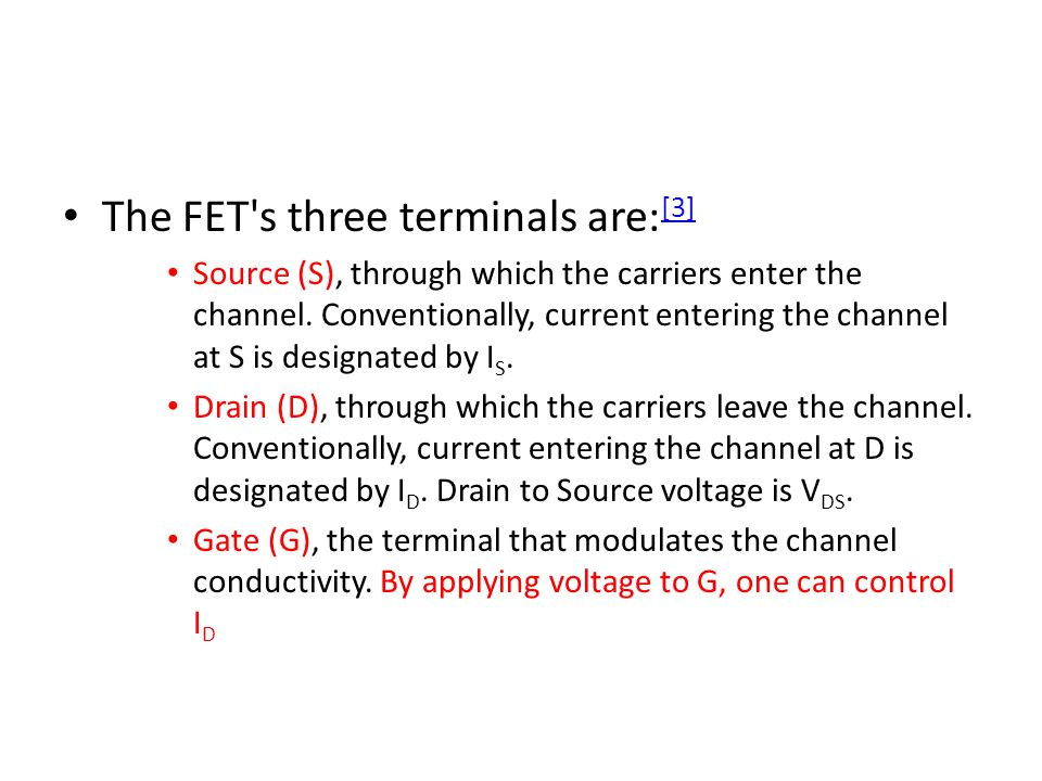 The FET's three terminals are: [3] [3] Source (S), through which the carriers enter the channel. Conventionally, current entering the channel at S is