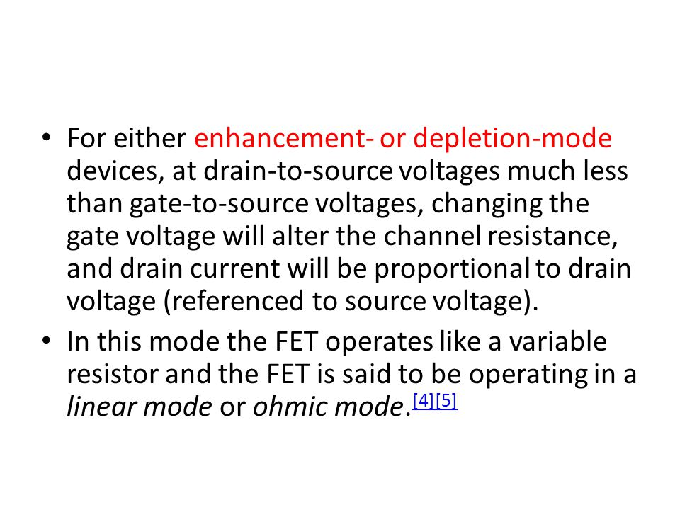 For either enhancement- or depletion-mode devices, at drain-to-source voltages much less than gate-to-source voltages, changing the gate voltage will