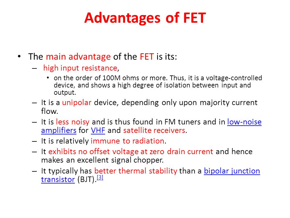 Advantages of FET The main advantage of the FET is its: – high input resistance, on the order of 100M ohms or more. Thus, it is a voltage-controlled d