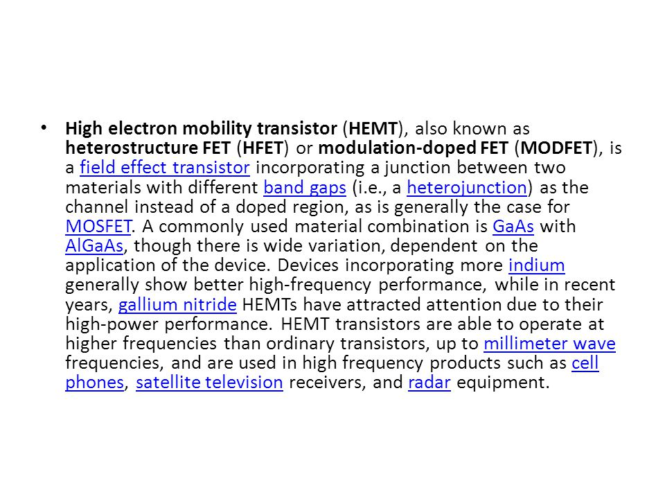 High electron mobility transistor (HEMT), also known as heterostructure FET (HFET) or modulation-doped FET (MODFET), is a field effect transistor inco