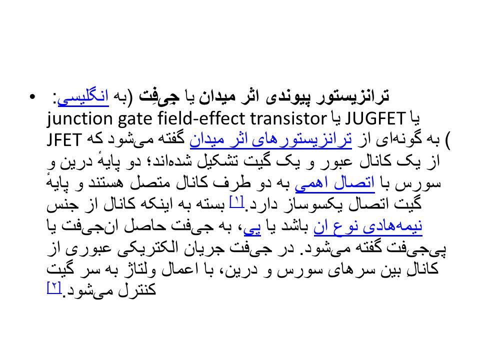 ترانزیستور پیوندی اثر میدان یا جِی  فِت ( به انگلیسی : junction gate field-effect transistor یا JUGFET یا JFET) به گونه  ای از ترانزیستورهای اثر می