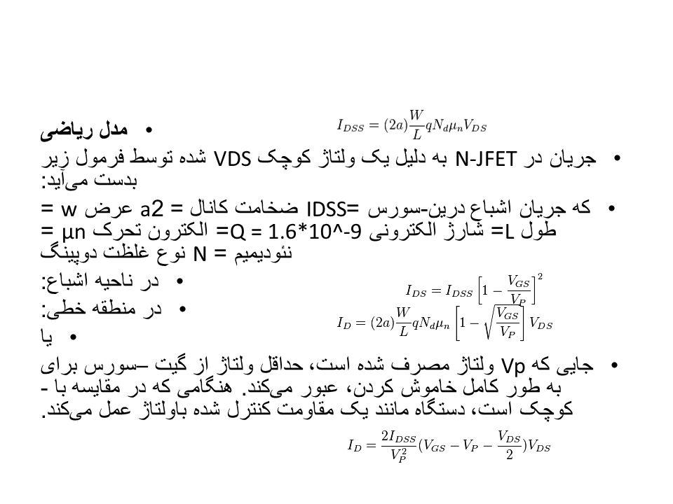 مدل ریاضی جریان در N-JFET به دلیل یک ولتاژ کوچک VDS شده توسط فرمول زیر بدست می  آید : که جریان اشباع درین - سورس =IDSS ضخامت کانال = 2a عرض w = طول L