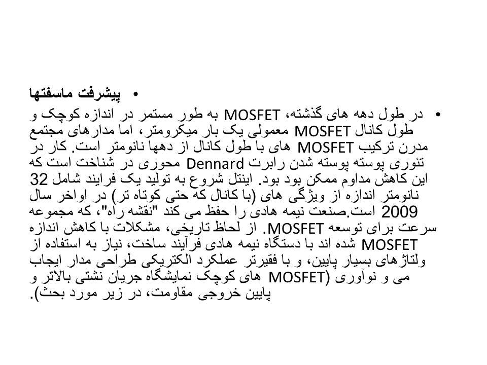 پیشرفت ماسفتها در طول دهه های گذشته، MOSFET به طور مستمر در اندازه کوچک و طول کانال MOSFET معمولی یک بار میکرومتر، اما مدارهای مجتمع مدرن ترکیب MOSFET
