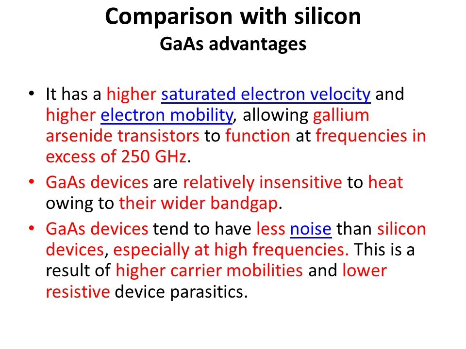 Comparison with silicon GaAs advantages It has a higher saturated electron velocity and higher electron mobility, allowing gallium arsenide transistor